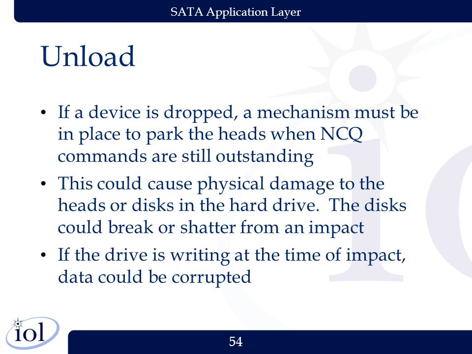 54 SATA Application Layer Unload If a device is dropped, a mechanism must be in place to park the heads when NCQ commands are still outstanding This could cause physical damage to the heads or disks in the hard drive.