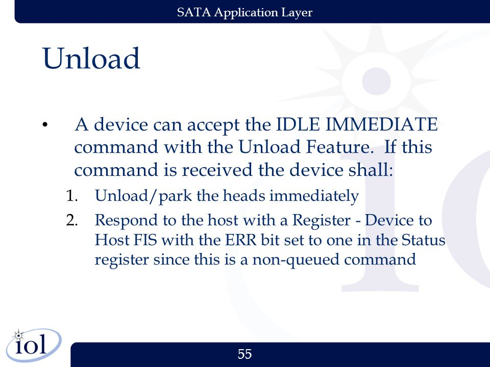 55 SATA Application Layer Unload A device can accept the IDLE IMMEDIATE command with the Unload Feature.