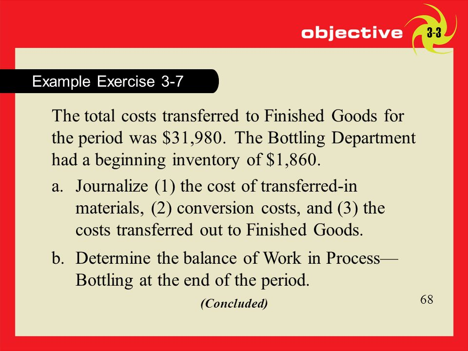 68 Click to edit Master title style 68 Example Exercise 3-7 3-3 The total costs transferred to Finished Goods for the period was $31,980. The Bottling