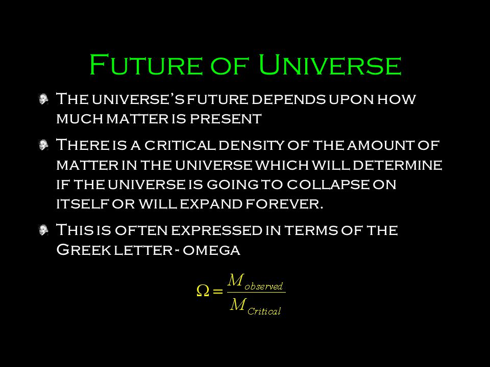 Future of Universe The universe's future depends upon how much matter is present There is a critical density of the amount of matter in the universe w