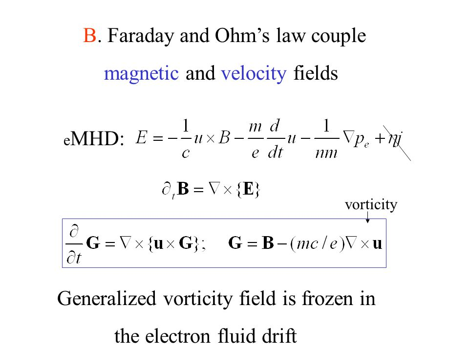 B. Faraday and Ohm's law couple magnetic and velocity fields e MHD: Generalized vorticity field is frozen in the electron fluid drift vorticity