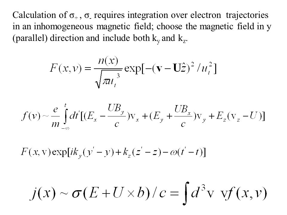 Calculation of σ +, σ - requires integration over electron trajectories in an inhomogeneous magnetic field; choose the magnetic field in y (parallel) direction and include both k y and k z.