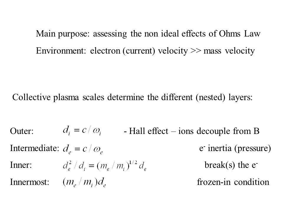 Collective plasma scales determine the different (nested) layers: Outer: - Hall effect – ions decouple from B Intermediate: e - inertia (pressure) Inner: break(s) the e - Innermost: frozen-in condition Main purpose: assessing the non ideal effects of Ohms Law Environment: electron (current) velocity >> mass velocity