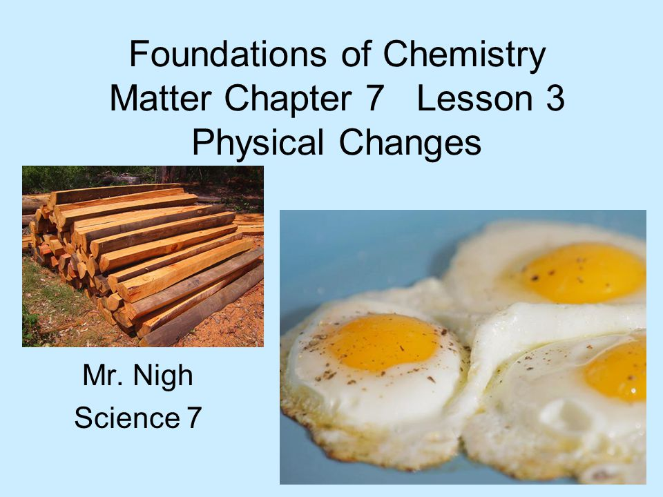Foundations of Chemistry Matter Chapter 7 Lesson 3 Physical Changes Mr. Nigh Science 7