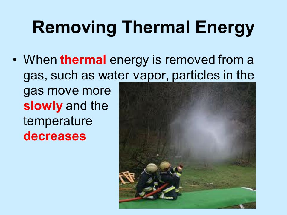 Removing Thermal Energy When thermal energy is removed from a gas, such as water vapor, particles in the gas move more slowly and the temperature decreases