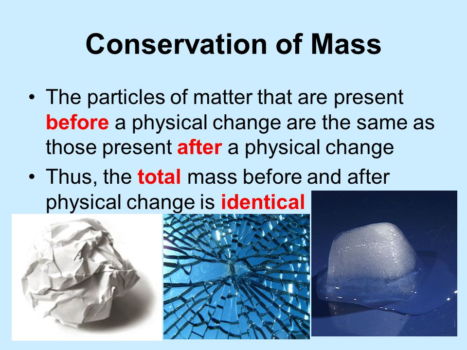 Conservation of Mass The particles of matter that are present before a physical change are the same as those present after a physical change Thus, the total mass before and after physical change is identical