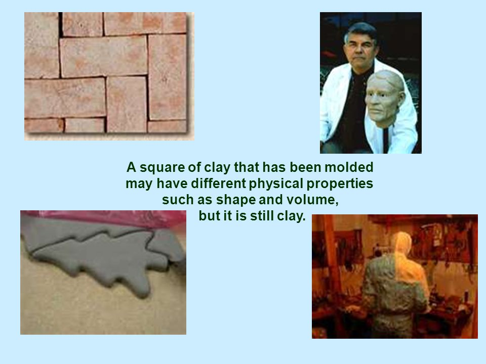 A square of clay that has been molded may have different physical properties such as shape and volume, but it is still clay.
