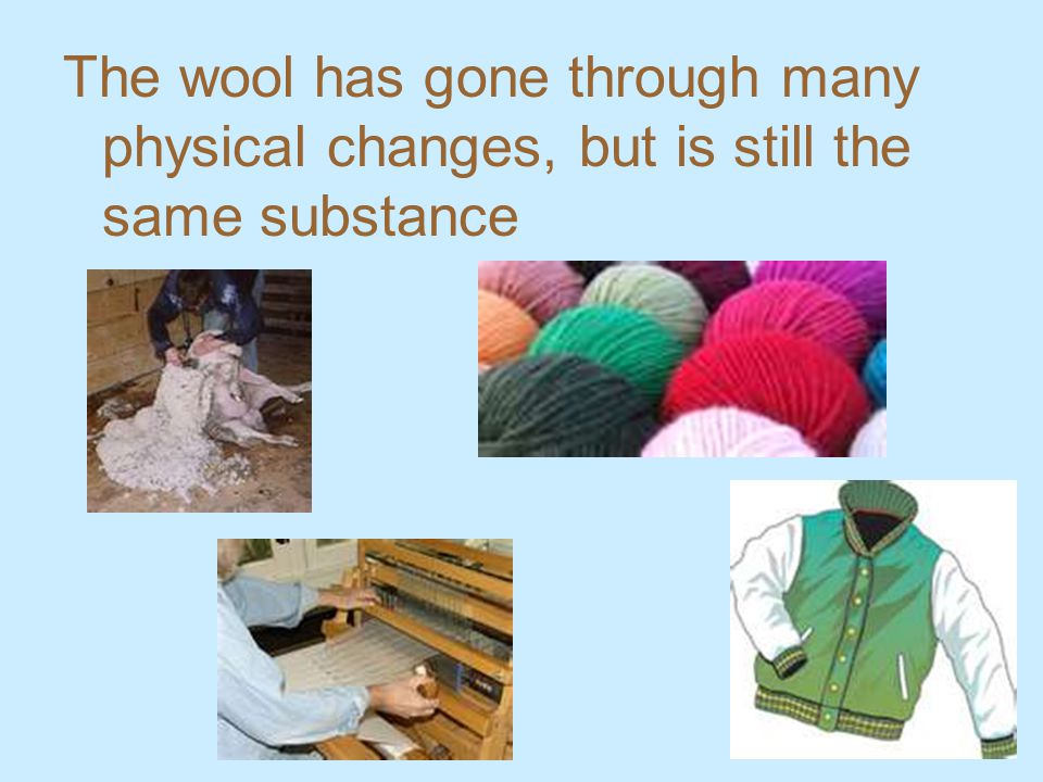 The wool has gone through many physical changes, but is still the same substance