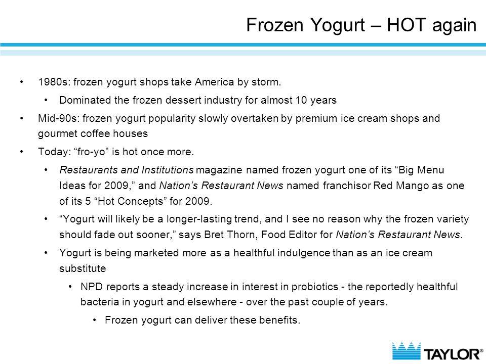 Frozen Yogurt – HOT again 1980s: frozen yogurt shops take America by storm. Dominated the frozen dessert industry for almost 10 years Mid-90s: frozen
