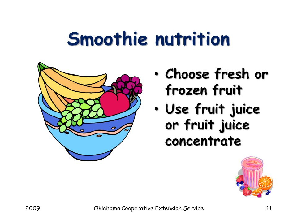 2009Oklahoma Cooperative Extension Service11 Smoothie nutrition Choose fresh or frozen fruit Use fruit juice or fruit juice concentrate