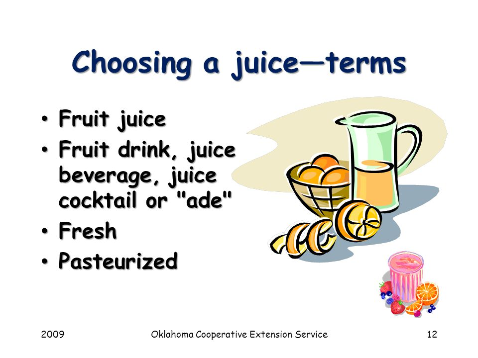 2009Oklahoma Cooperative Extension Service12 Choosing a juice—terms Fruit juice Fruit juice Fruit drink, juice beverage, juice cocktail or ade Fruit drink, juice beverage, juice cocktail or ade Fresh Fresh Pasteurized Pasteurized