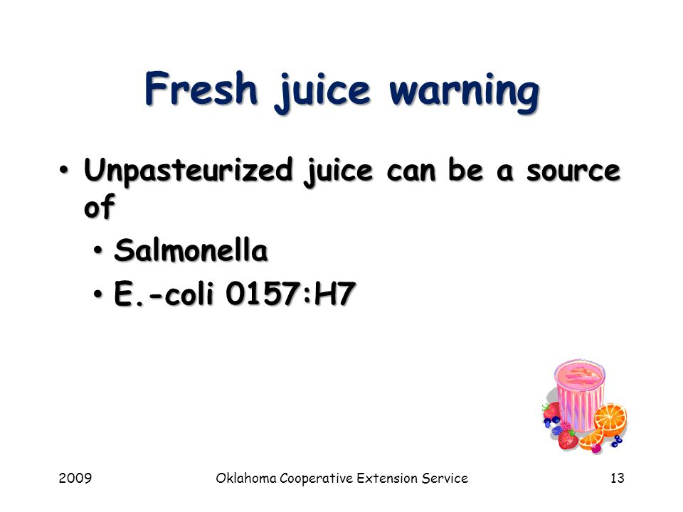 2009Oklahoma Cooperative Extension Service13 Fresh juice warning Unpasteurized juice can be a source of Unpasteurized juice can be a source of Salmonella Salmonella E.-coli 0157:H7 E.-coli 0157:H7