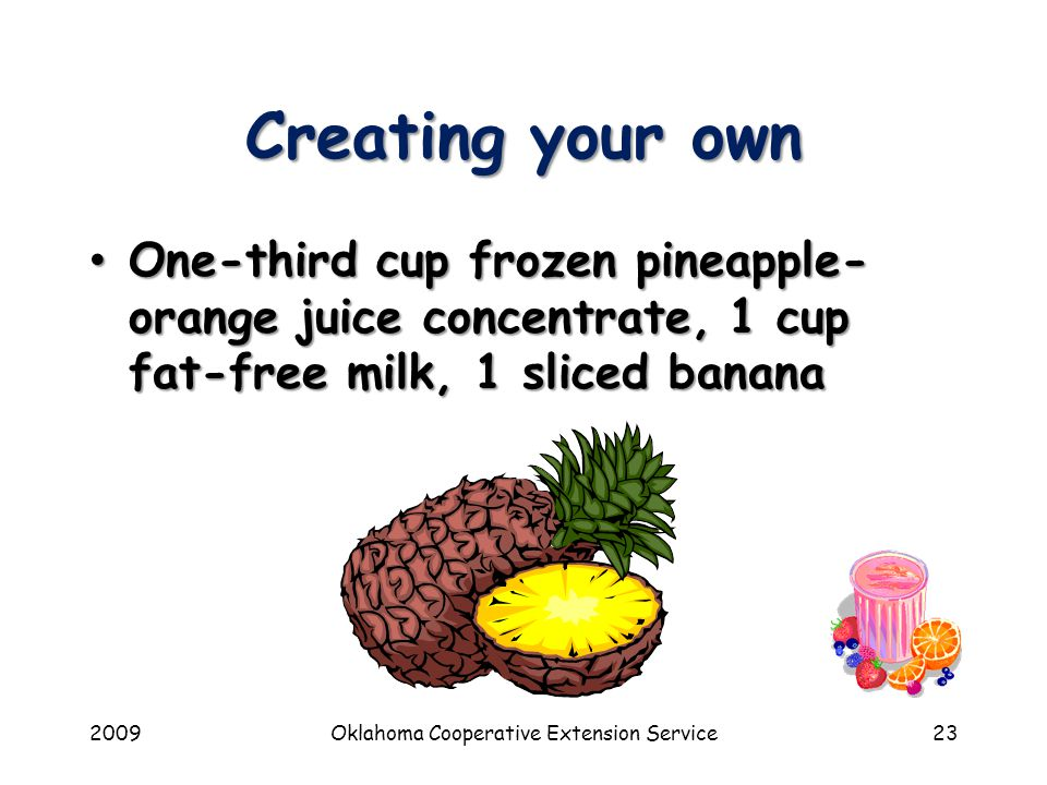 2009Oklahoma Cooperative Extension Service23 Creating your own One-third cup frozen pineapple- orange juice concentrate, 1 cup fat-free milk, 1 sliced banana One-third cup frozen pineapple- orange juice concentrate, 1 cup fat-free milk, 1 sliced banana