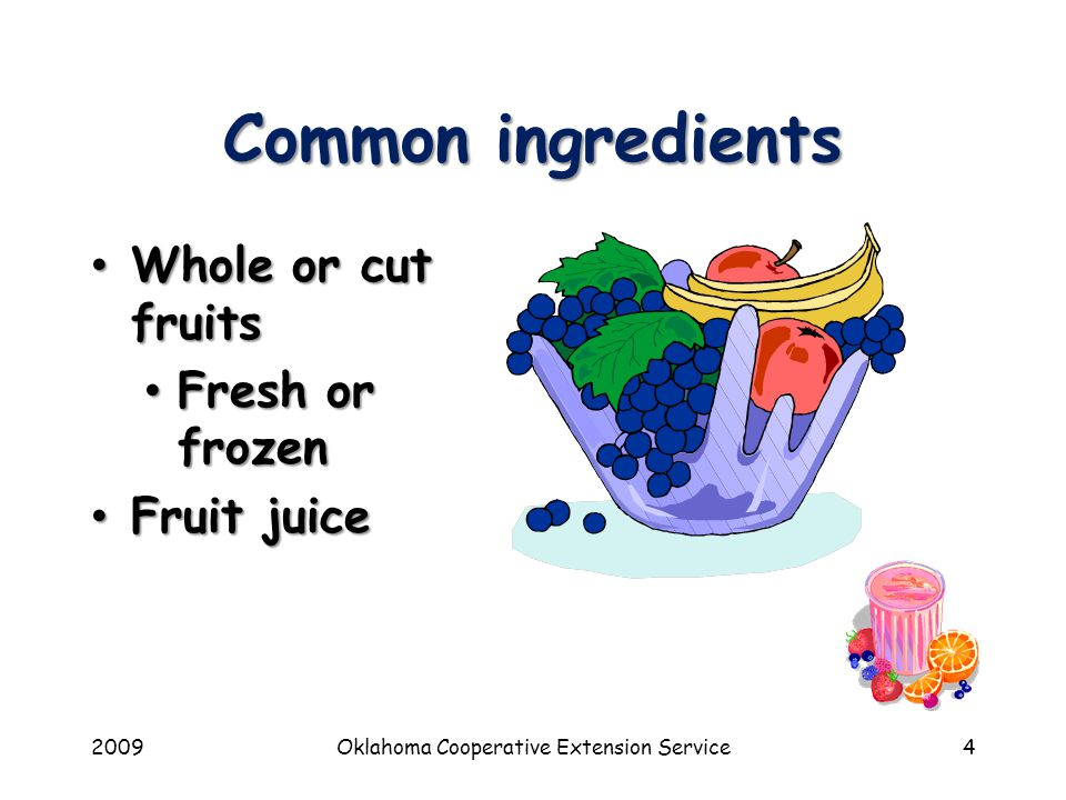 2009Oklahoma Cooperative Extension Service4 Common ingredients Whole or cut fruits Whole or cut fruits Fresh or frozen Fresh or frozen Fruit juice Fruit juice