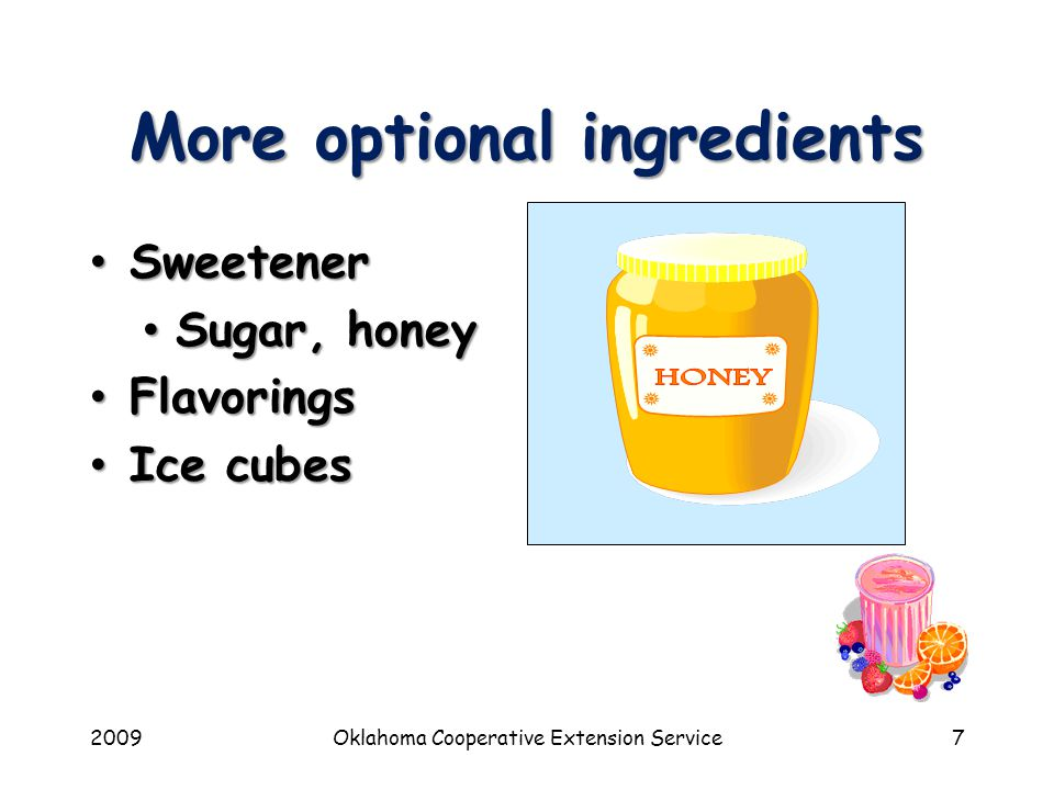 2009Oklahoma Cooperative Extension Service7 More optional ingredients Sweetener Sweetener Sugar, honey Sugar, honey Flavorings Flavorings Ice cubes Ice cubes