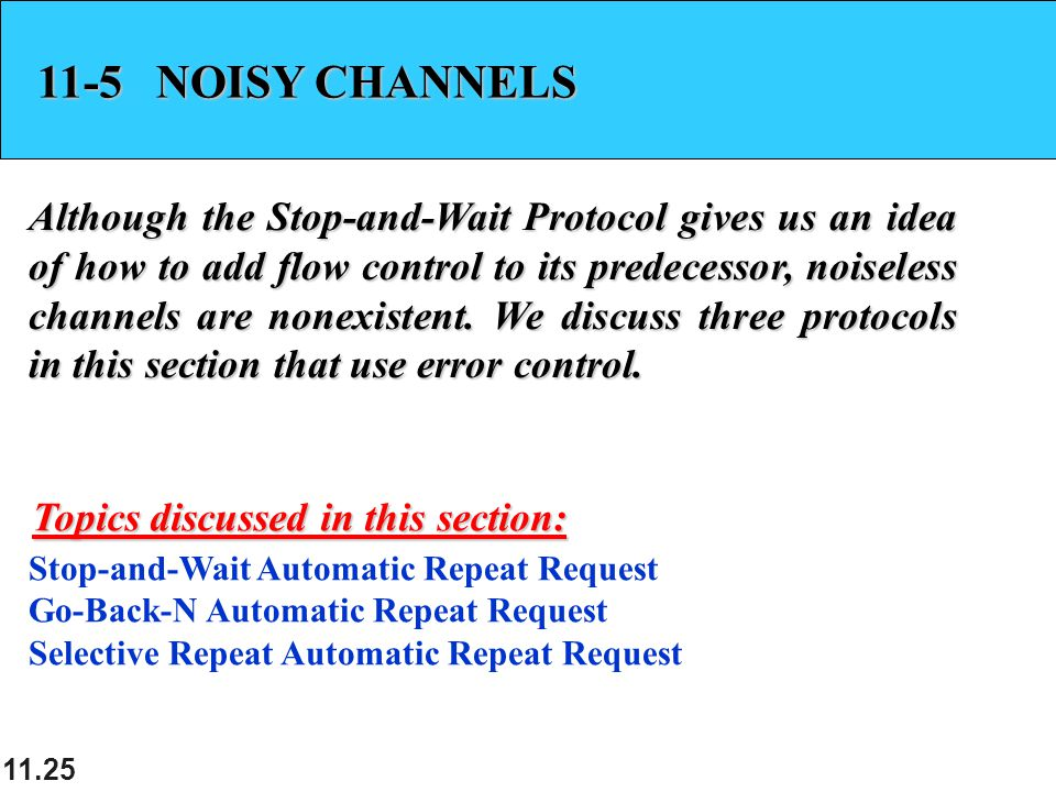 11.25 11-5 NOISY CHANNELS Although the Stop-and-Wait Protocol gives us an idea of how to add flow control to its predecessor, noiseless channels are nonexistent.