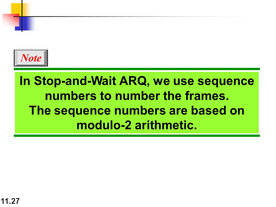 11.27 In Stop-and-Wait ARQ, we use sequence numbers to number the frames. The sequence numbers are based on modulo-2 arithmetic. Note