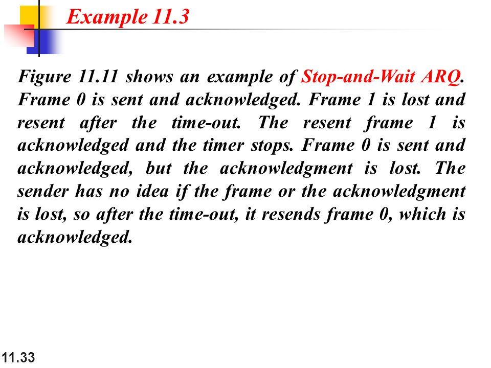 11.33 Figure 11.11 shows an example of Stop-and-Wait ARQ. Frame 0 is sent and acknowledged. Frame 1 is lost and resent after the time-out. The resent