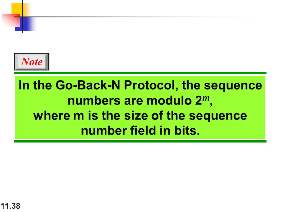 11.38 In the Go-Back-N Protocol, the sequence numbers are modulo 2 m, where m is the size of the sequence number field in bits.