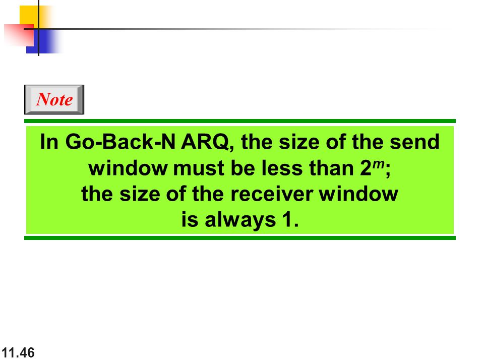 11.46 In Go-Back-N ARQ, the size of the send window must be less than 2 m ; the size of the receiver window is always 1. Note