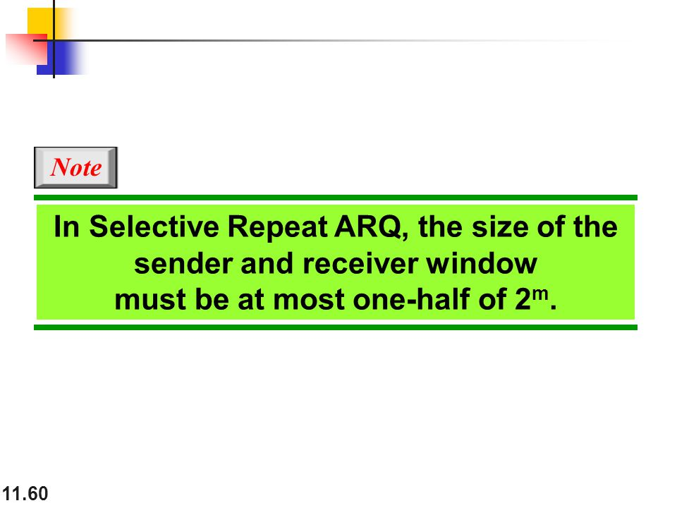 11.60 In Selective Repeat ARQ, the size of the sender and receiver window must be at most one-half of 2 m.