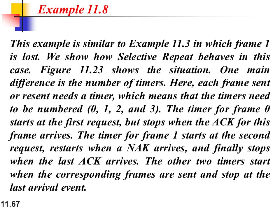 11.67 This example is similar to Example 11.3 in which frame 1 is lost. We show how Selective Repeat behaves in this case. Figure 11.23 shows the situ