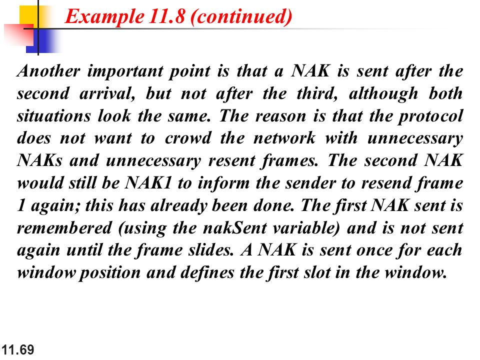 11.69 Another important point is that a NAK is sent after the second arrival, but not after the third, although both situations look the same. The rea