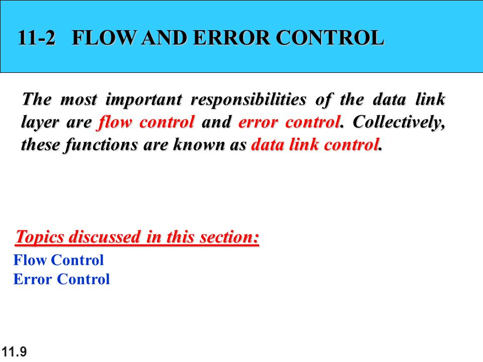 11.9 11-2 FLOW AND ERROR CONTROL The most important responsibilities of the data link layer are flow control and error control. Collectively, these fu
