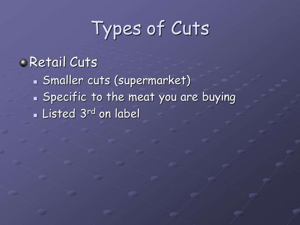 Types of Cuts Retail Cuts Smaller cuts (supermarket) Smaller cuts (supermarket) Specific to the meat you are buying Specific to the meat you are buying Listed 3 rd on label Listed 3 rd on label