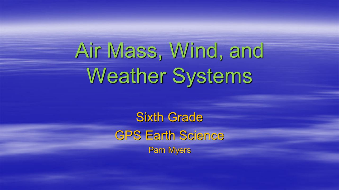 Air Mass, Wind, and Weather Systems Sixth Grade GPS Earth Science Pam Myers