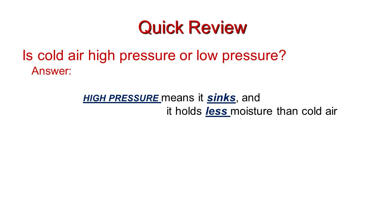 Quick Review Is cold air high pressure or low pressure? Answer: HIGH PRESSURE means it sinks, and it holds less moisture than cold air