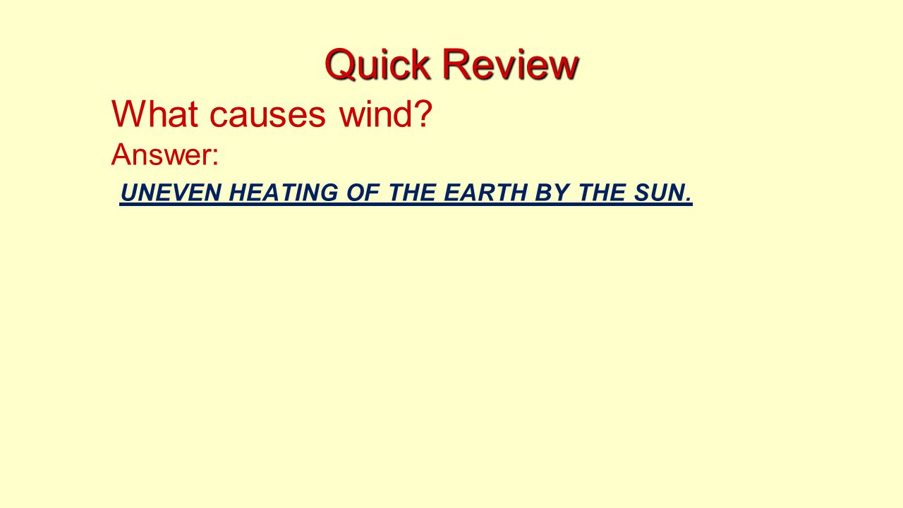 Quick Review What causes wind? Answer: UNEVEN HEATING OF THE EARTH BY THE SUN.
