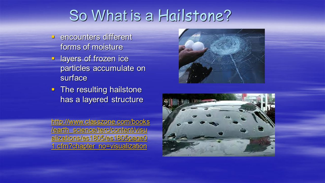 So What is a Hailstone?  encounters different forms of moisture  layers of frozen ice particles accumulate on surface  The resulting hailstone has