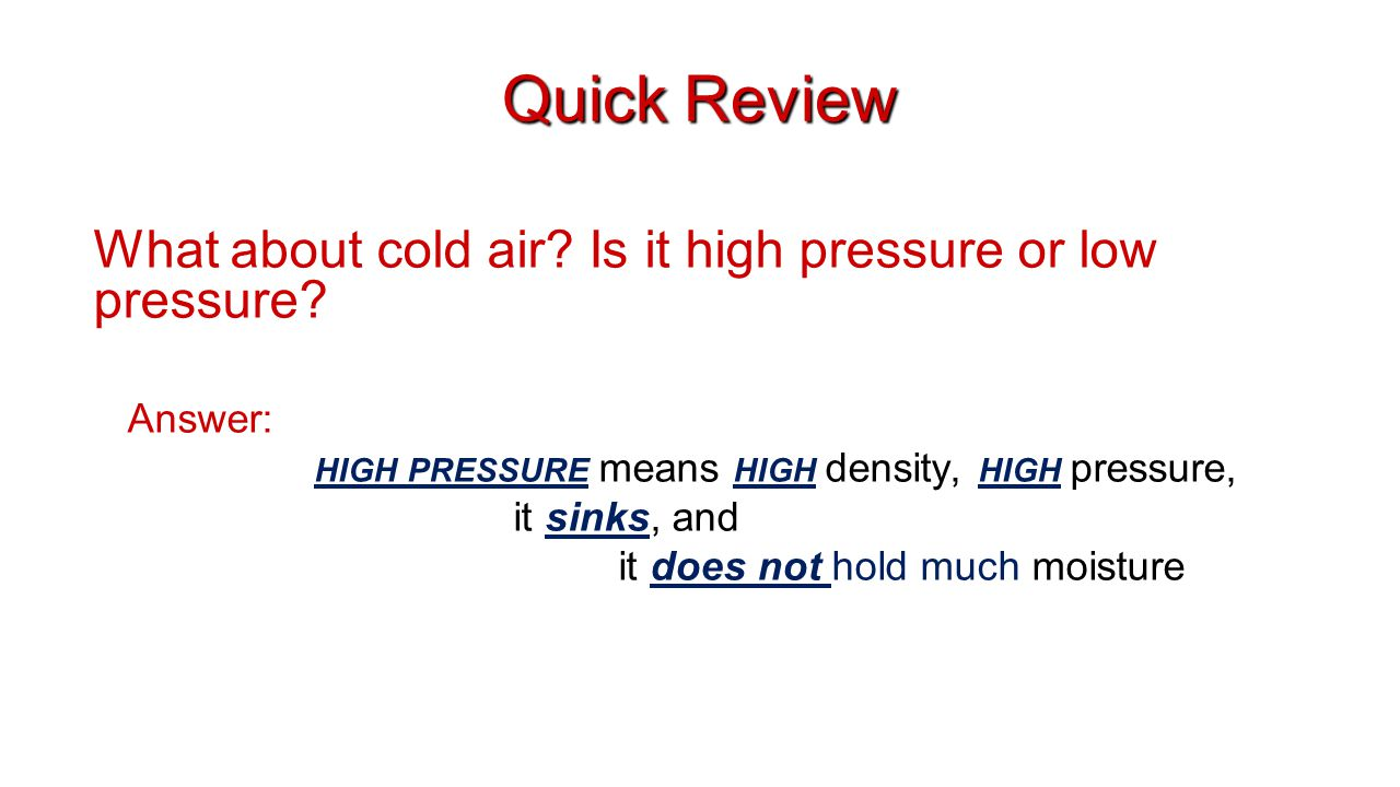 Quick Review What about cold air? Is it high pressure or low pressure? Answer: HIGH PRESSURE means HIGH density, HIGH pressure, it sinks, and it does