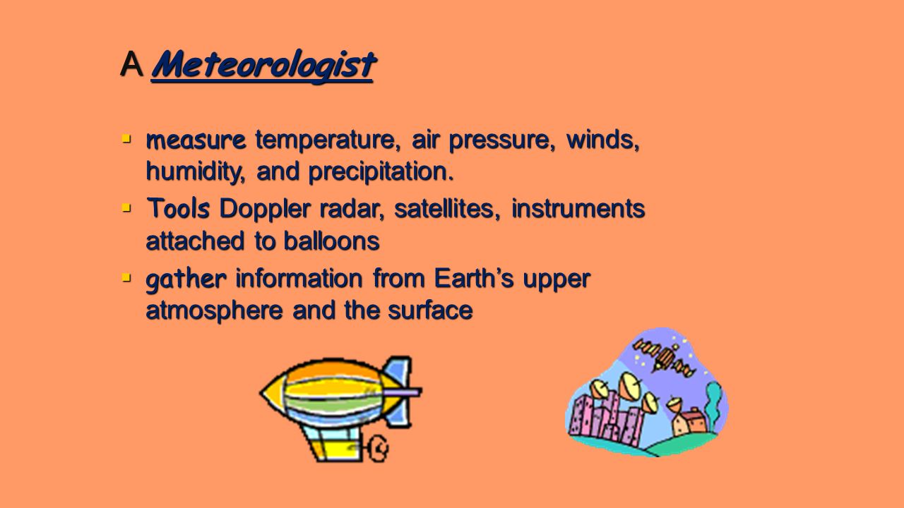 A Meteorologist  measure temperature, air pressure, winds, humidity, and precipitation.