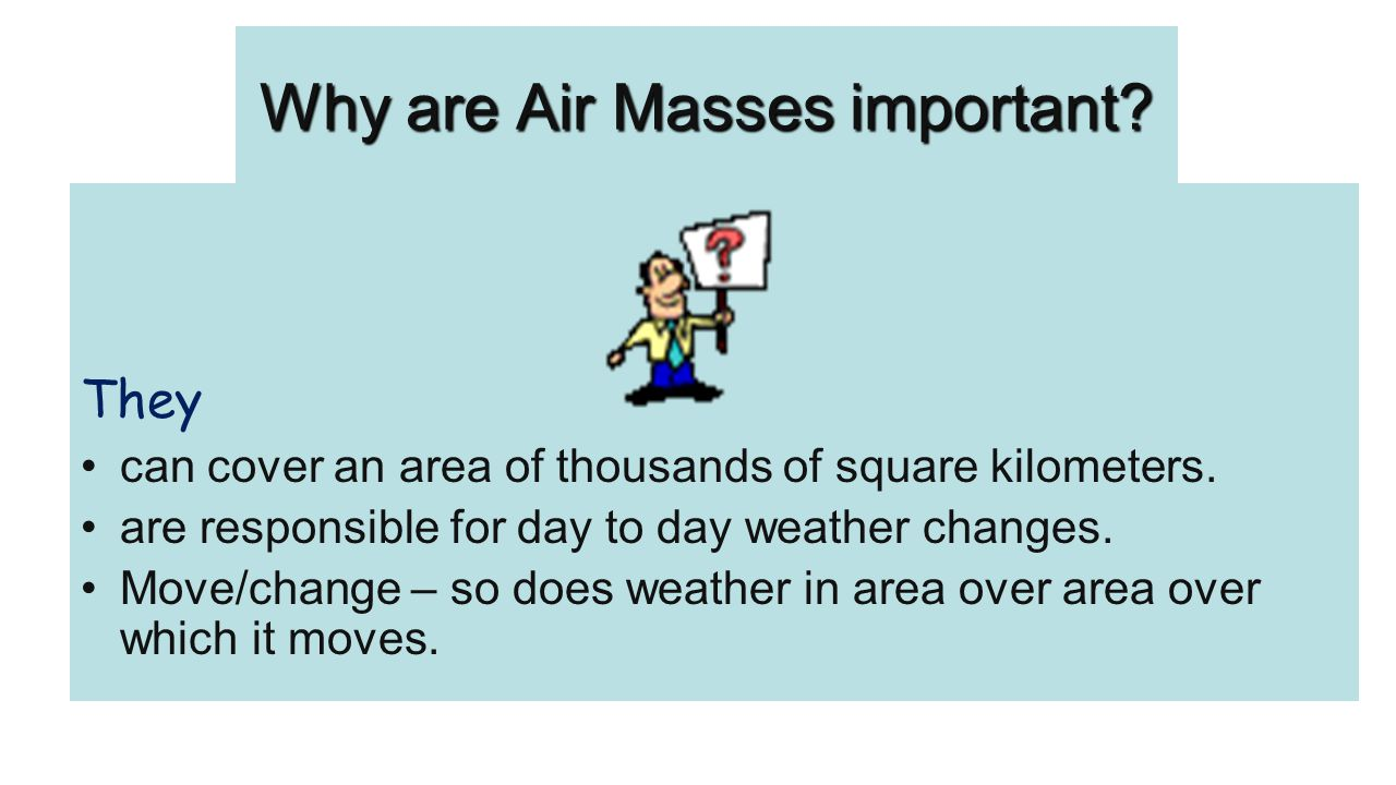 Why are Air Masses important? They can cover an area of thousands of square kilometers. are responsible for day to day weather changes. Move/change –