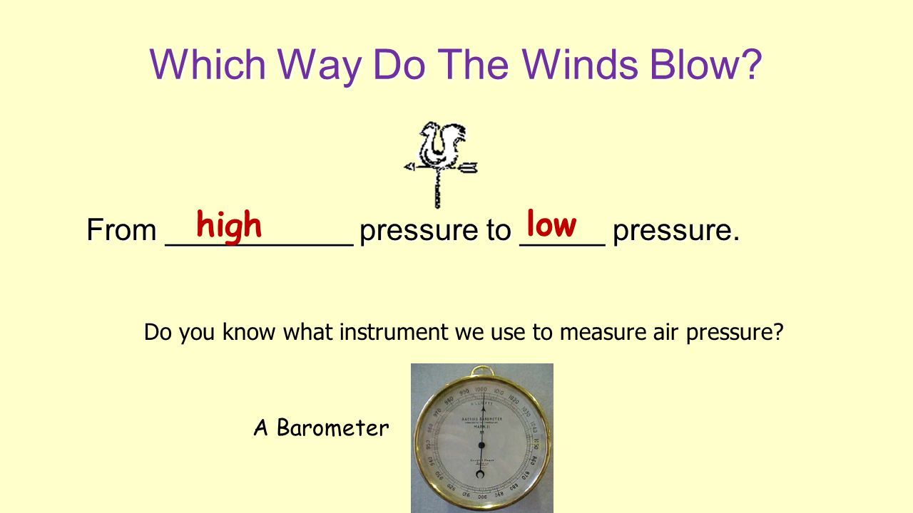 Which Way Do The Winds Blow? From ___________ pressure to _____ pressure. high low Do you know what instrument we use to measure air pressure? A Barom