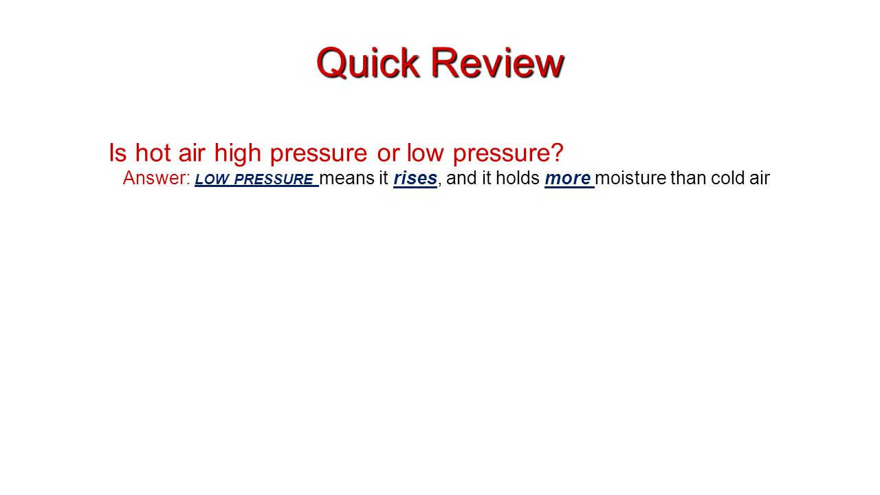 Quick Review Is hot air high pressure or low pressure? Answer: LOW PRESSURE means it rises, and it holds more moisture than cold air