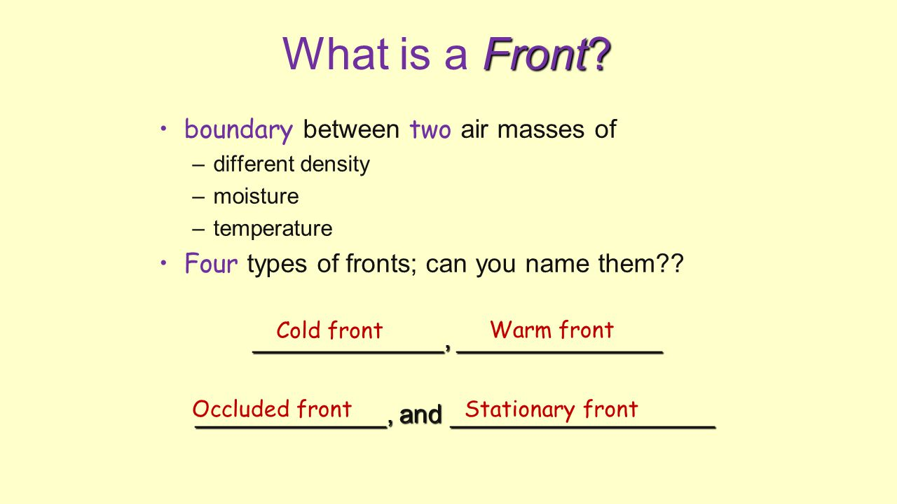 Front? What is a Front? boundary between two air masses of –different density –moisture –temperature Four types of fronts; can you name them?? _______