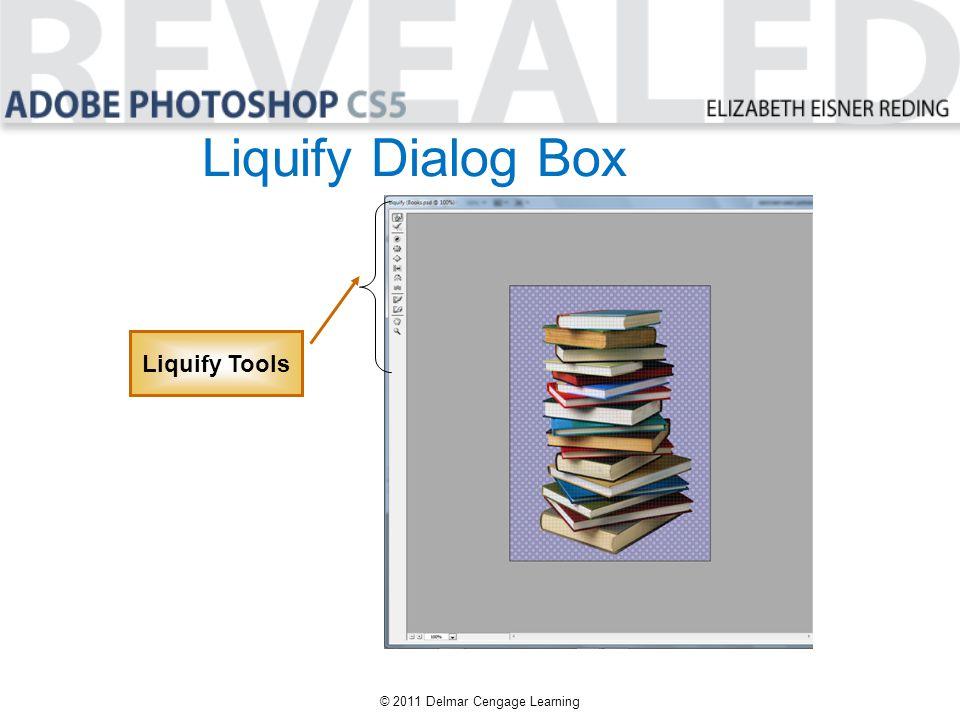 Liquify Dialog Box © 2011 Delmar Cengage Learning Liquify Tools