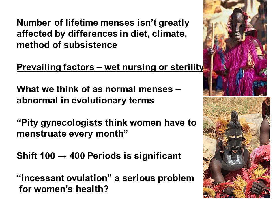 Number of lifetime menses isn't greatly affected by differences in diet, climate, method of subsistence Prevailing factors – wet nursing or sterility What we think of as normal menses – abnormal in evolutionary terms Pity gynecologists think women have to menstruate every month Shift 100 → 400 Periods is significant incessant ovulation a serious problem for women's health?