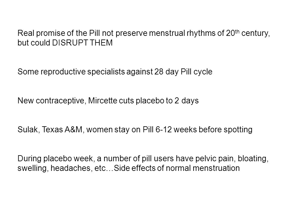 Real promise of the Pill not preserve menstrual rhythms of 20 th century, but could DISRUPT THEM Some reproductive specialists against 28 day Pill cycle New contraceptive, Mircette cuts placebo to 2 days Sulak, Texas A&M, women stay on Pill 6-12 weeks before spotting During placebo week, a number of pill users have pelvic pain, bloating, swelling, headaches, etc…Side effects of normal menstruation