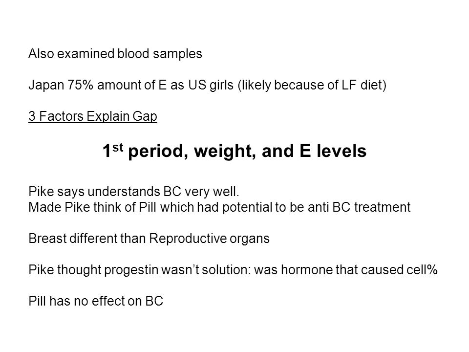 Also examined blood samples Japan 75% amount of E as US girls (likely because of LF diet) 3 Factors Explain Gap 1 st period, weight, and E levels Pike says understands BC very well.