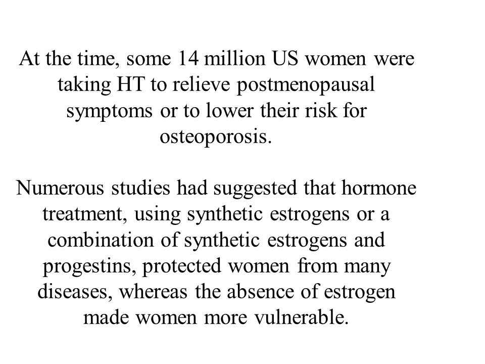 At the time, some 14 million US women were taking HT to relieve postmenopausal symptoms or to lower their risk for osteoporosis. Numerous studies had