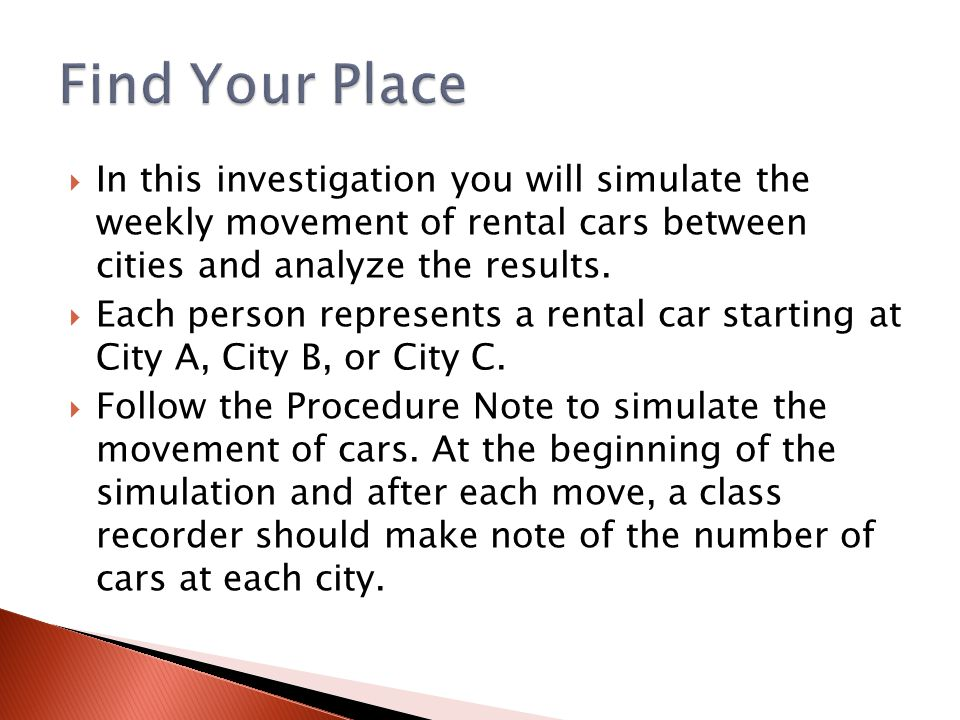  In this investigation you will simulate the weekly movement of rental cars between cities and analyze the results.  Each person represents a rental