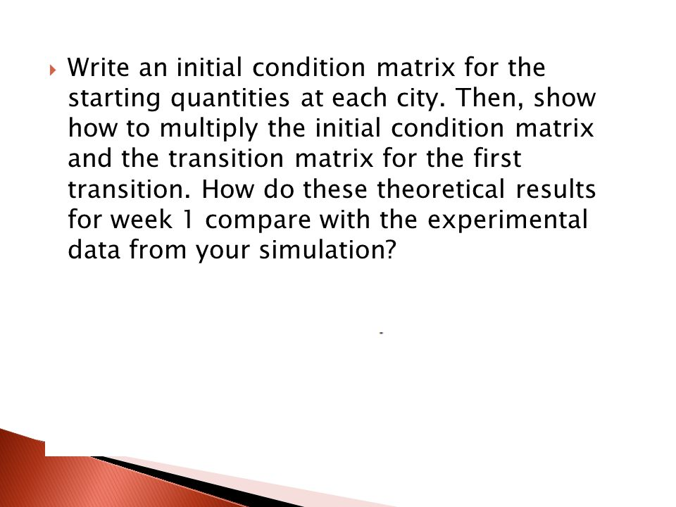  Write an initial condition matrix for the starting quantities at each city. Then, show how to multiply the initial condition matrix and the transiti