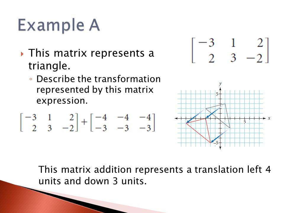  This matrix represents a triangle. ◦ Describe the transformation represented by this matrix expression. This matrix addition represents a translatio