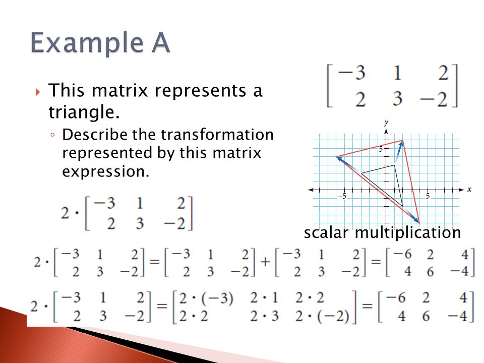  This matrix represents a triangle. ◦ Describe the transformation represented by this matrix expression. scalar multiplication
