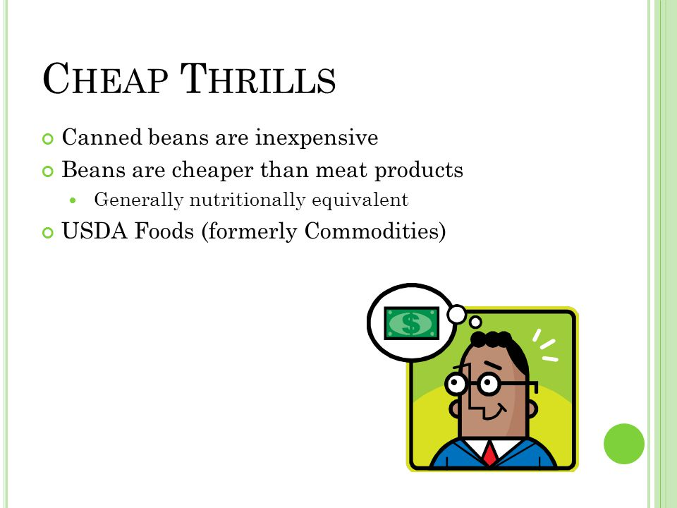 C HEAP T HRILLS Canned beans are inexpensive Beans are cheaper than meat products Generally nutritionally equivalent USDA Foods (formerly Commodities)