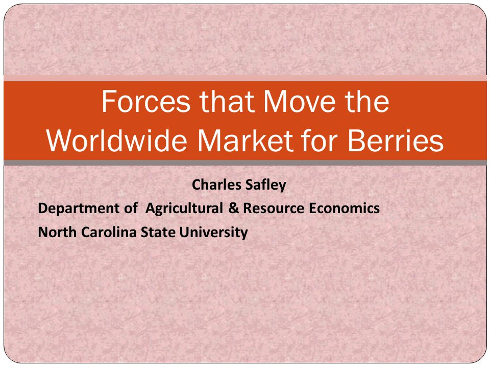 Charles Safley Department of Agricultural & Resource Economics North Carolina State University Forces that Move the Worldwide Market for Berries